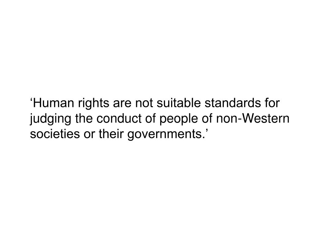 'Human rights are not suitable standards for judging the conduct of people of non-Western societies or their governments.'
