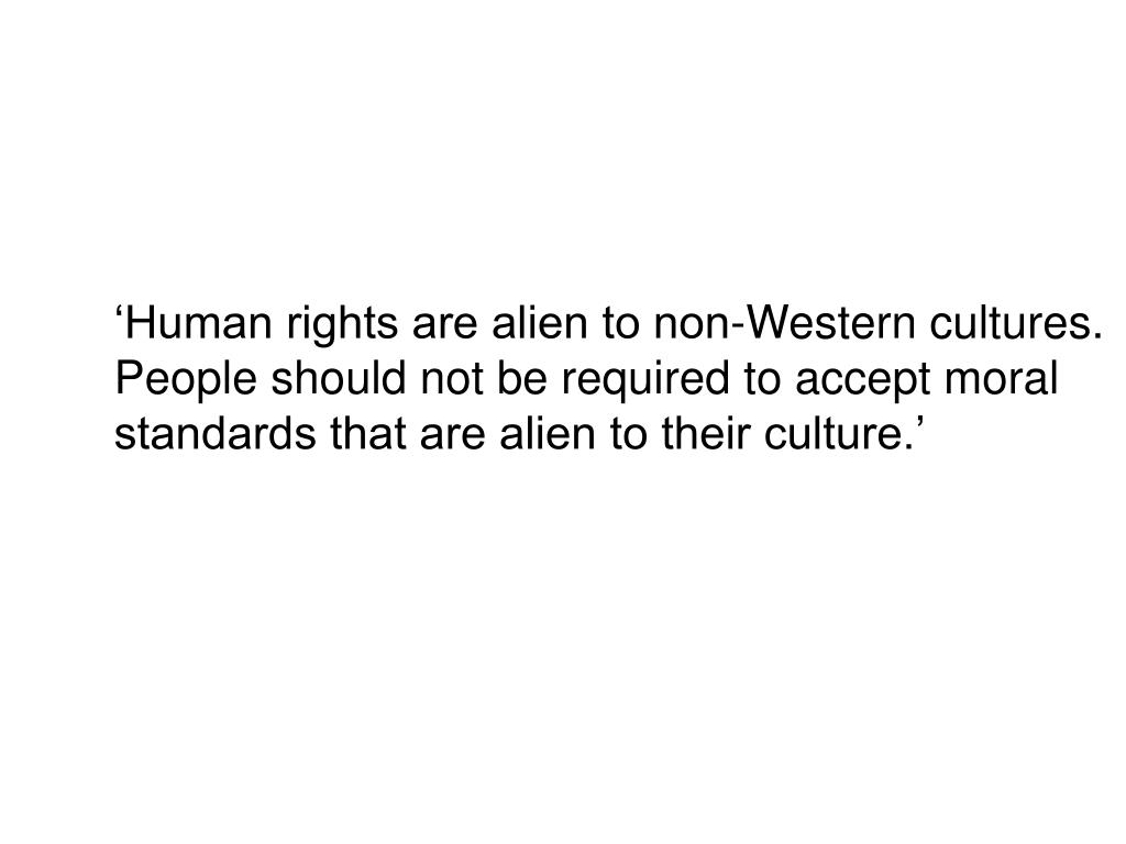 'Human rights are alien to non-Western cultures. People should not be required to accept moral standards that are alien to their culture.'