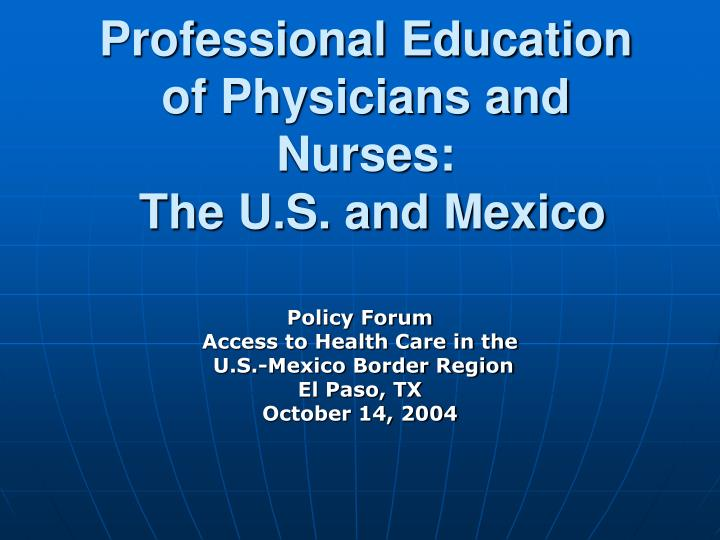 Professional education of physicians and nurses the u s and mexico l.jpg