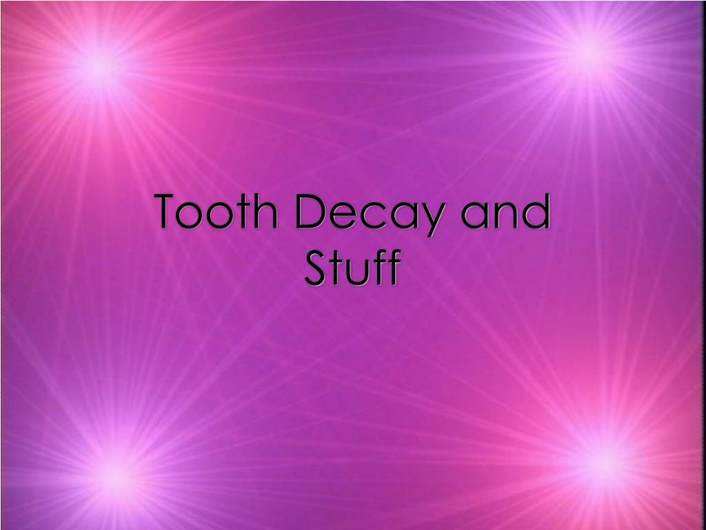 Tooth Decay and Stuff
