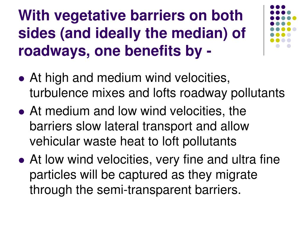 With vegetative barriers on both sides (and ideally the median) of roadways, one benefits by -