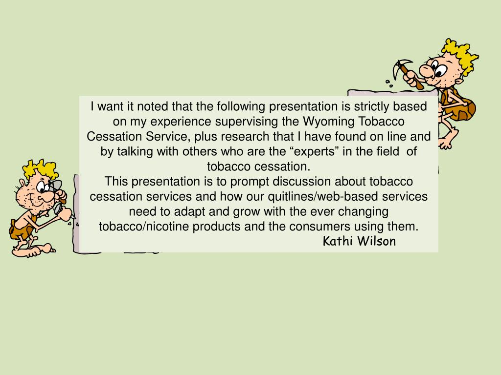 "I want it noted that the following presentation is strictly based on my experience supervising the Wyoming Tobacco Cessation Service, plus research that I have found on line and by talking with others who are the ""experts"" in the field  of tobacco cessation."