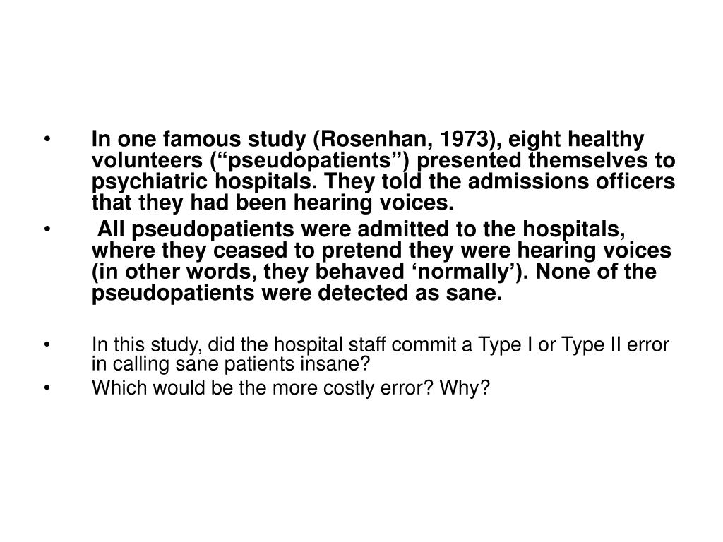 "In one famous study (Rosenhan, 1973), eight healthy volunteers (""pseudopatients"") presented themselves to psychiatric hospitals. They told the admissions officers that they had been hearing voices."