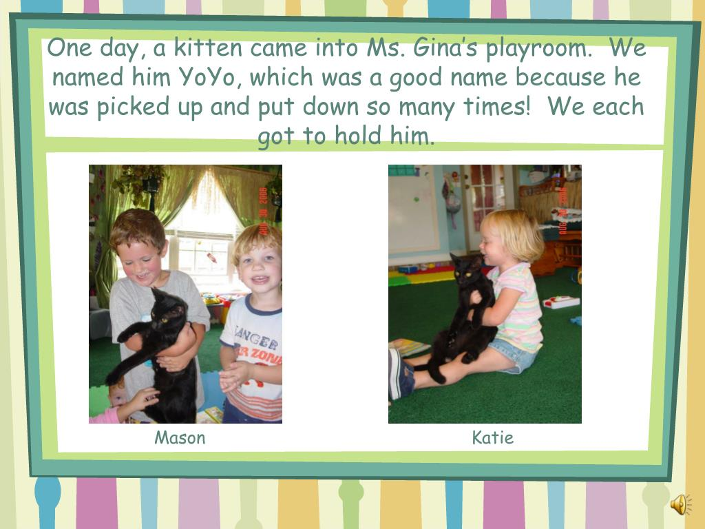 One day, a kitten came into Ms. Gina's playroom.  We named him YoYo, which was a good name because he was picked up and put down so many times!  We each got to hold him.