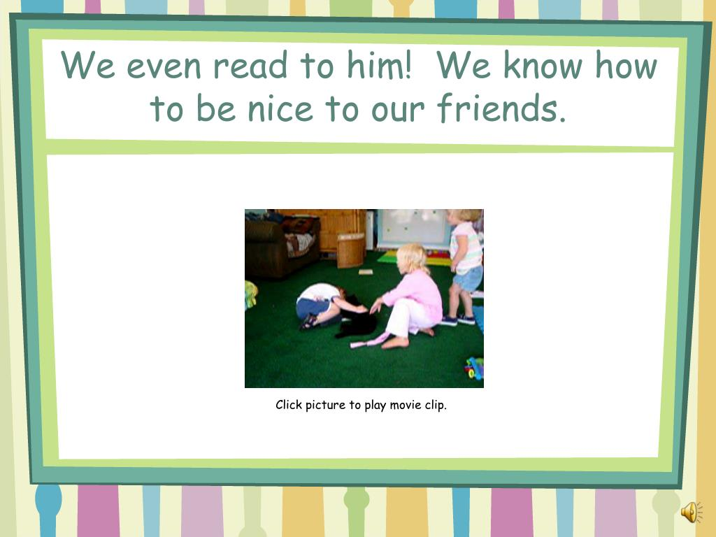 We even read to him!  We know how to be nice to our friends.