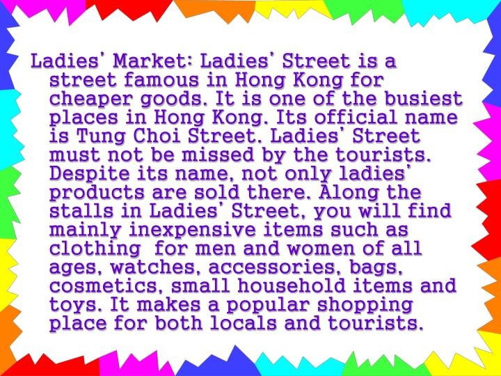 Ladies' Market: Ladies' Street is a street famous in Hong Kong for cheaper goods. It is one of the busiest places in Hong Kong. Its official name is Tung Choi Street. Ladies' Street must not be missed by the tourists. Despite its name, not only ladies' products are sold there. Along the stalls in Ladies' Street, you will find mainly inexpensive items such as clothing  for men and women of all ages, watches, accessories, bags, cosmetics, small household items and toys. It makes a popular shopping place for both locals and tourists.