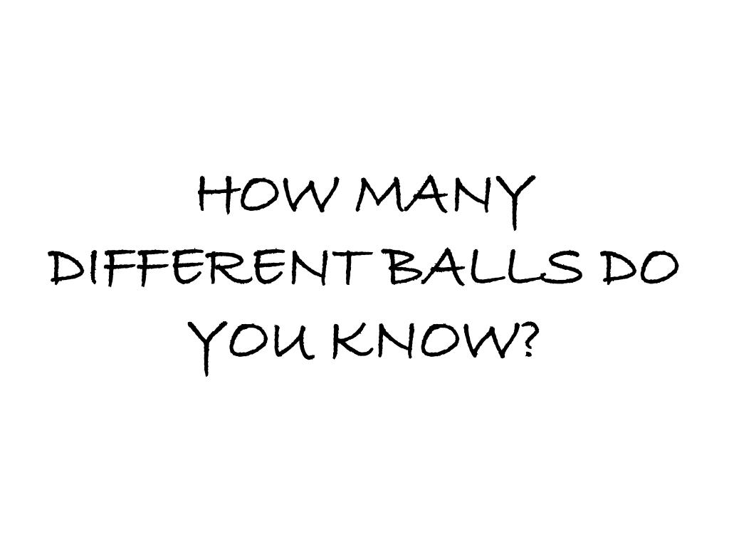 HOW MANY DIFFERENT BALLS DO YOU KNOW?