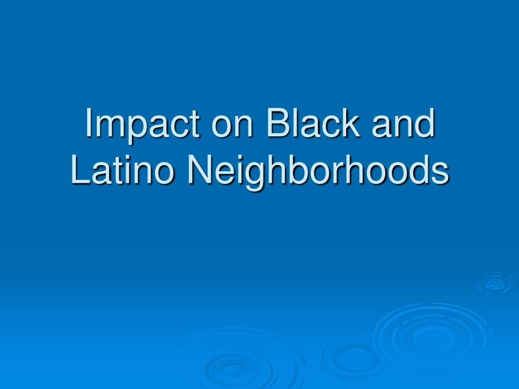 Impact on Black and Latino Neighborhoods
