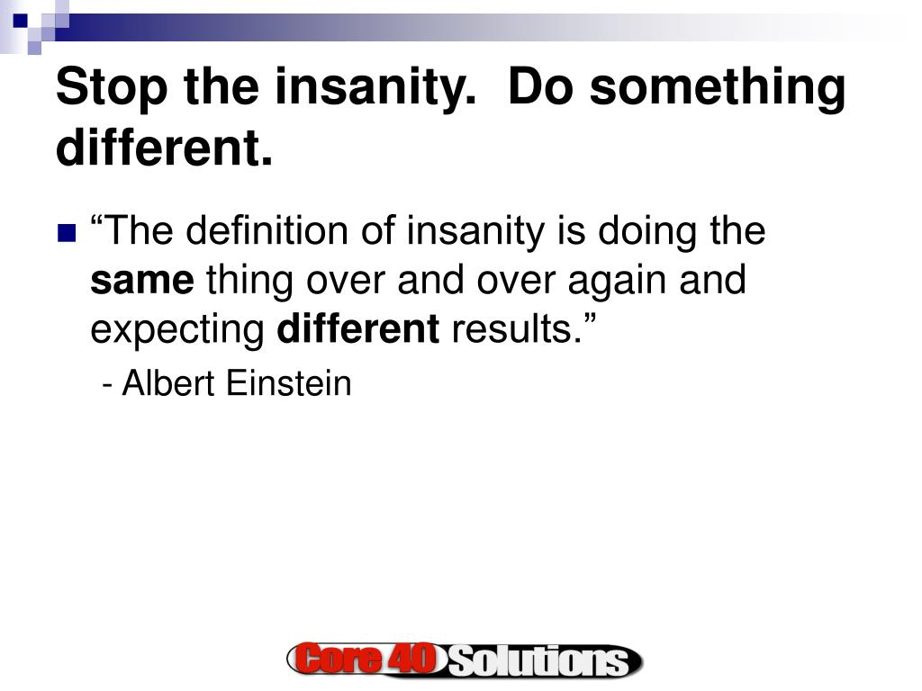 Stop the insanity.  Do something different.
