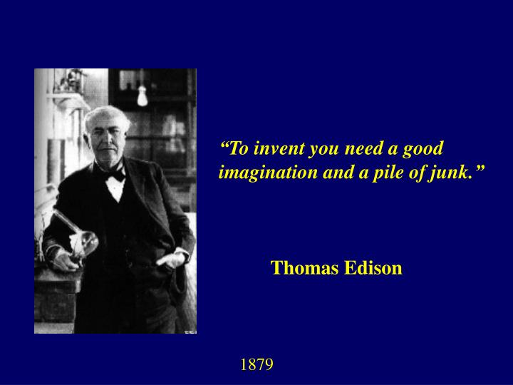 """To invent you need a good imagination and a pile of junk."""