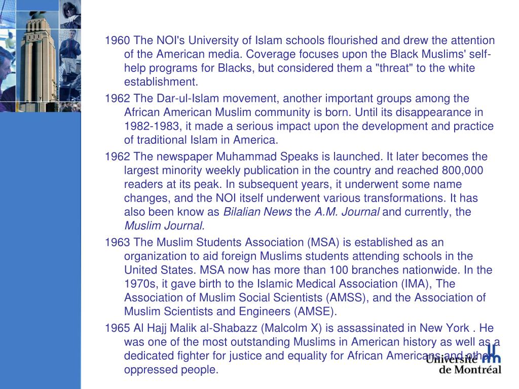 "1960 The NOI's University of Islam schools flourished and drew the attention of the American media. Coverage focuses upon the Black Muslims' self-help programs for Blacks, but considered them a ""threat"" to the white establishment."