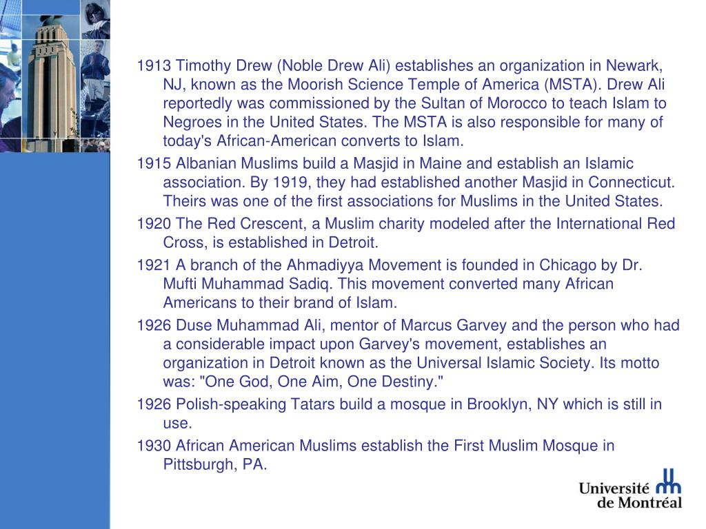1913 Timothy Drew (Noble Drew Ali) establishes an organization in Newark, NJ, known as the Moorish Science Temple of America (MSTA). Drew Ali reportedly was commissioned by the Sultan of Morocco to teach Islam to Negroes in the United States. The MSTA is also responsible for many of today's African-American converts to Islam.