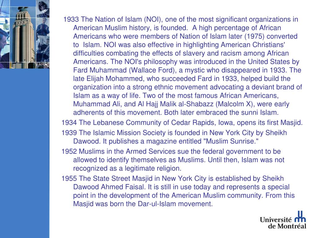 1933 The Nation of Islam (NOI), one of the most significant organizations in American Muslim history, is founded.  A high percentage of African Americans who were members of Nation of Islam later (1975) converted to  Islam. NOI was also effective in highlighting American Christians' difficulties combating the effects of slavery and racism among African Americans. The NOI's philosophy was introduced in the United States by Fard Muhammad (Wallace Ford), a mystic who disappeared in 1933. The late Elijah Mohammed, who succeeded Fard in 1933, helped build the organization into a strong ethnic movement advocating a deviant brand of Islam as a way of life. Two of the most famous African Americans, Muhammad Ali, and Al Hajj Malik al-Shabazz (Malcolm X), were early adherents of this movement. Both later embraced the sunni Islam.