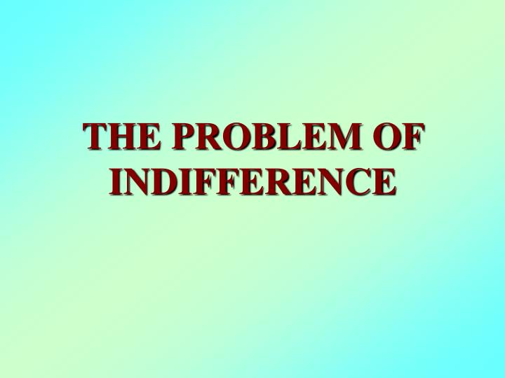 The problem of indifference l.jpg