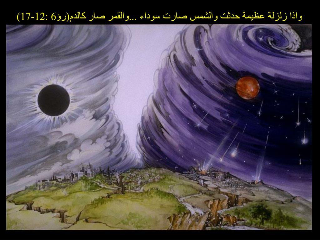 واذا زلزلة عظيمة حدثت والشمس صارت سوداء ...والقمر صار كالدم(رؤ6 :12-17)