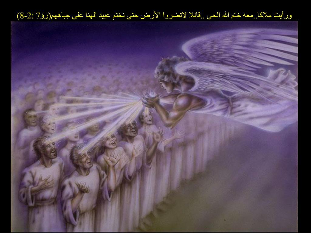 ورأيت ملاكا..معه ختم الله الحى ..قائلا لاتضروا الأرض حتى نختم عبيد الهنا على جباههم(رؤ7 :2-8)