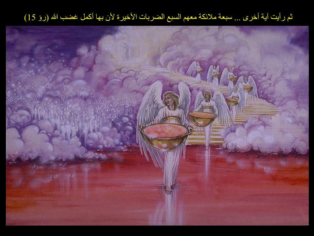 ثم رأيت آية أخرى ... سبعة ملائكة معهم السبع الضربات الأخيرة لأن بها أكمل غضب الله (رؤ 15)