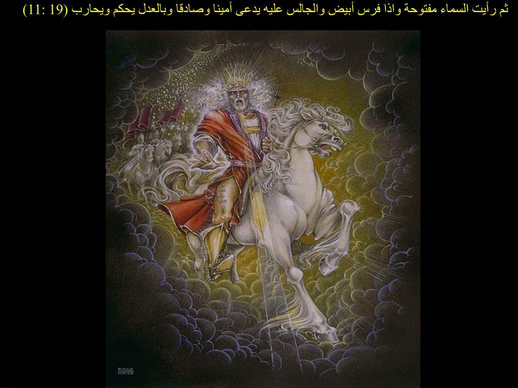 ثم رأيت السماء مفتوحة واذا فرس أبيض والجالس عليه يدعى أمينا وصادقا وبالعدل يحكم ويحارب (19 :11)