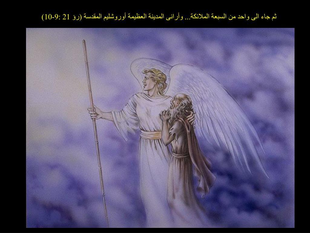 ثم جاء الى واحد من السبعة الملائكة... وأرانى المدينة العظيمة أوروشليم المقدسة (رؤ 21 :9-10)