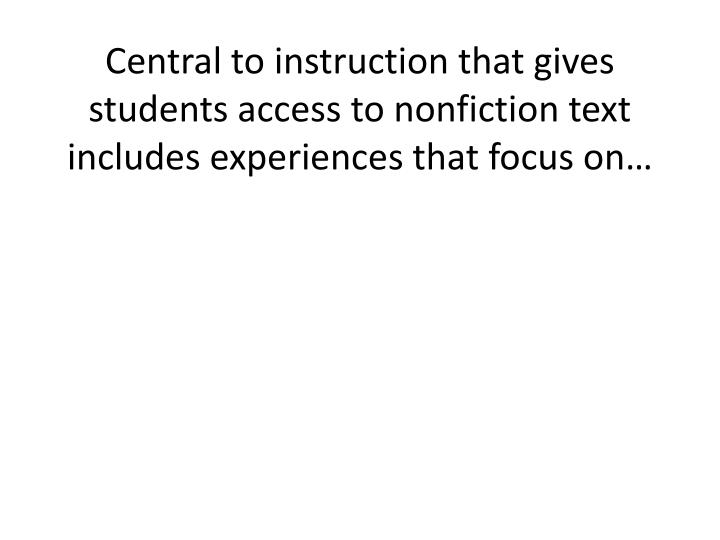 Central to instruction that gives students access to nonfiction text includes experiences that focus...