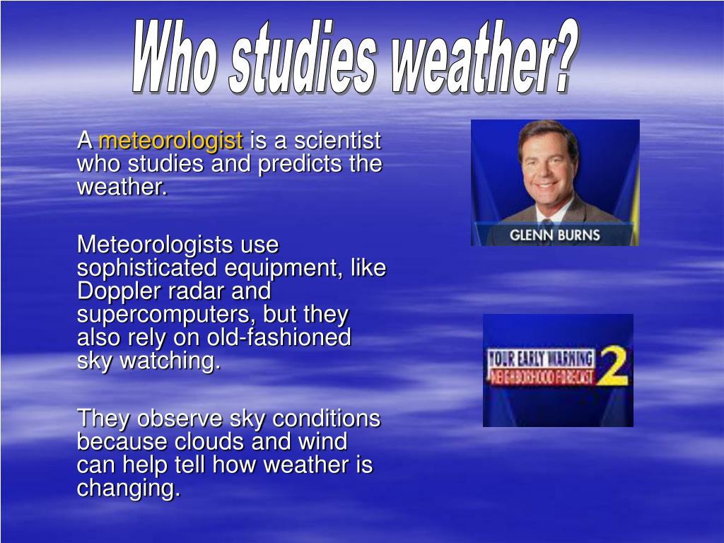Who studies weather?