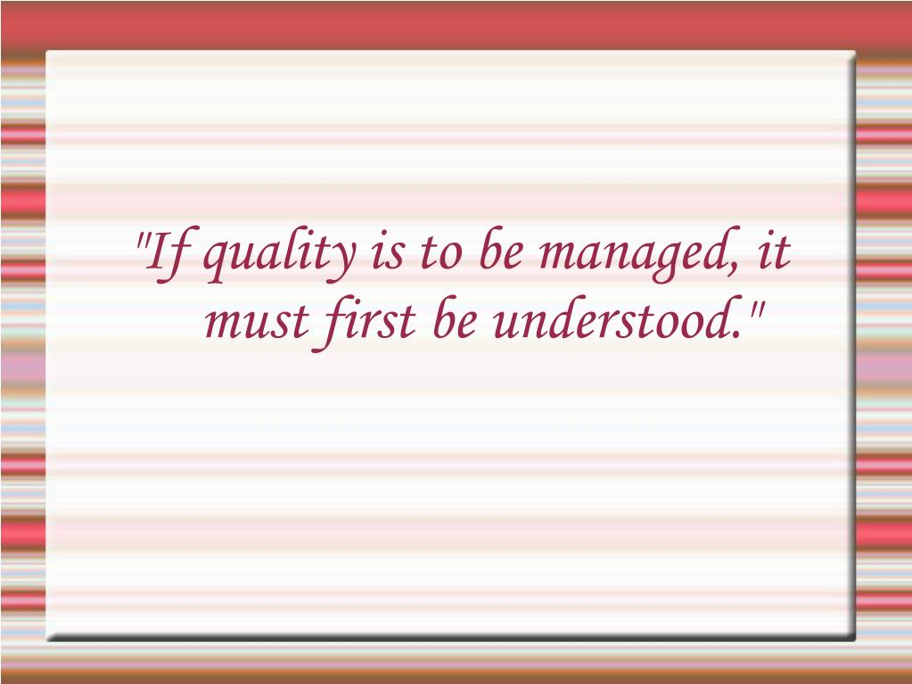 """If quality is to be managed, it must first be understood."""