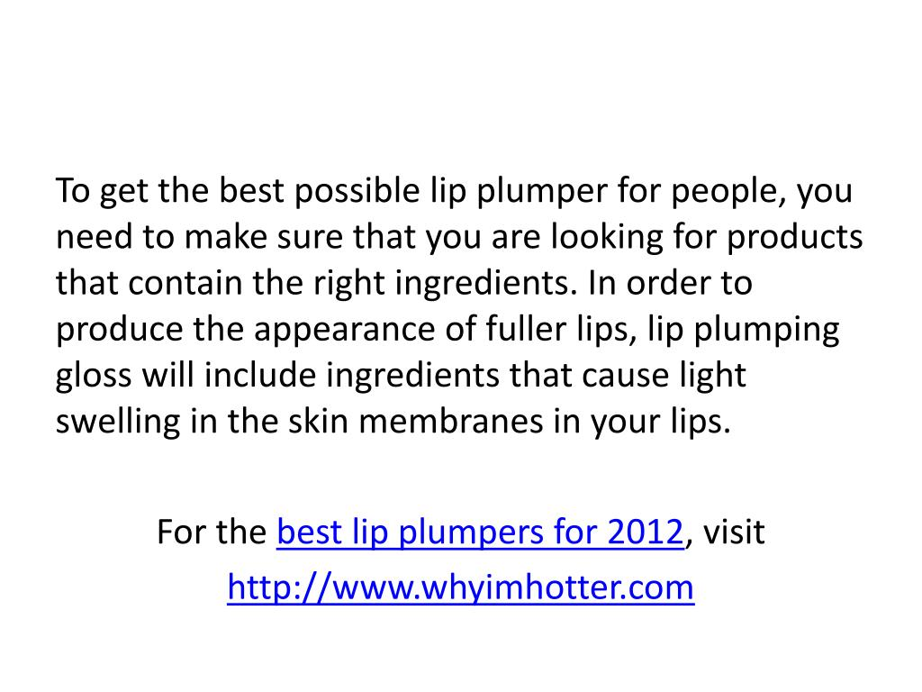 To get the best possible lip plumper for people, you need to make sure that you are looking for products that contain the right ingredients. In order to produce the appearance of fuller lips, lip plumping gloss will include ingredients that cause light swelling in the skin membranes in your lips.
