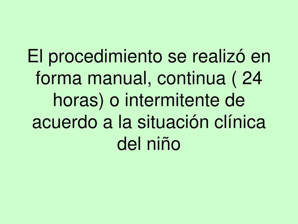 El procedimiento se realizó en forma manual, continua ( 24 horas) o intermitente de acuerdo a la situación clínica