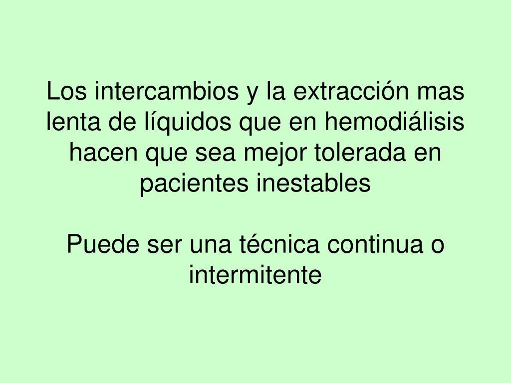 Los intercambios y la extracción mas lenta de líquidos que en hemodiálisis hacen que sea mejor tolerada en pacientes inestables
