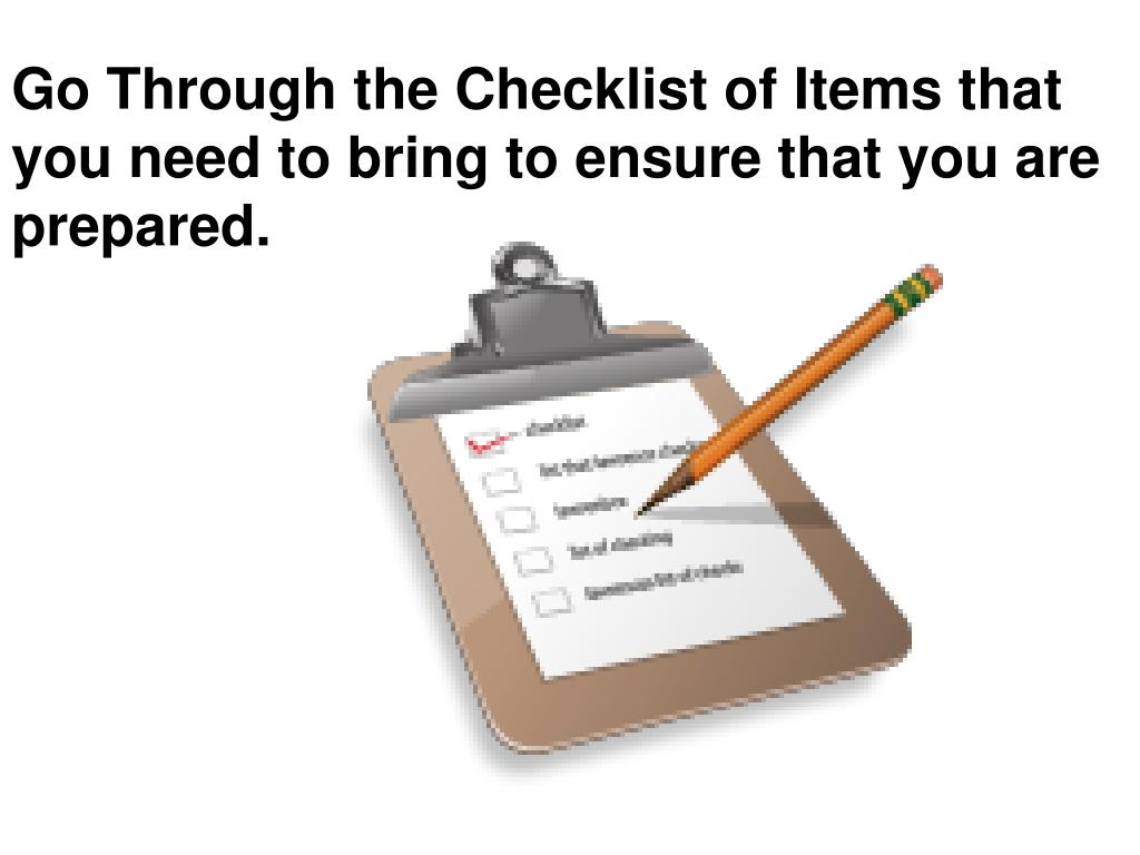 Go Through the Checklist of Items that you need to bring to ensure that you are prepared.