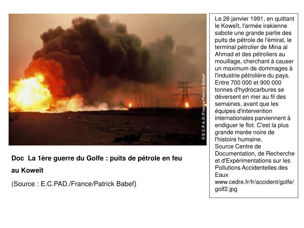 Le 26 janvier 1991, en quittant le Koweït, l'armée irakienne sabote une grande partie des puits de pétrole de l'émirat, le terminal pétrolier de Mina al Ahmad et des pétroliers au mouillage, cherchant à causer un maximum de dommages à l'industrie pétrolière du pays. Entre 700 000 et 900 000 tonnes d'hydrocarbures se déversent en mer au fil des semaines, avant que les équipes d'intervention internationales parviennent à endiguer le flot. C'est la plus grande marée noire de l'histoire humaine.