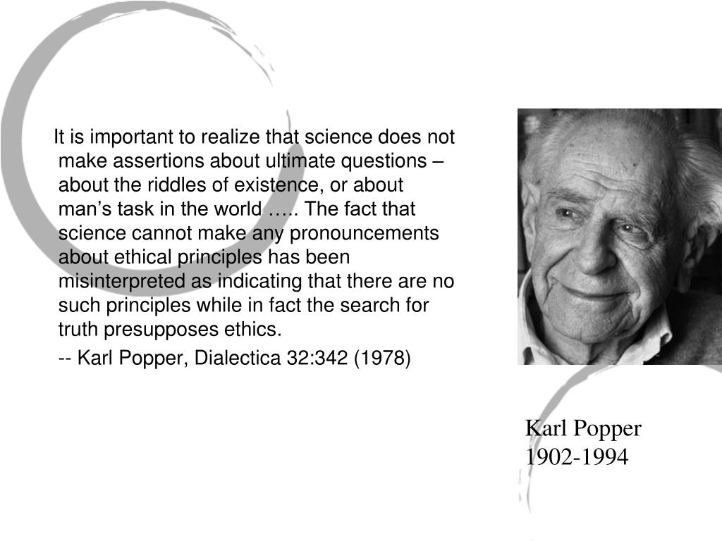 It is important to realize that science does not make assertions about ultimate questions – about the riddles of existence, or about man's task in the world ….. The fact that science cannot make any pronouncements about ethical principles has been misinterpreted as indicating that there are no such principles while in fact the search for truth presupposes ethics.