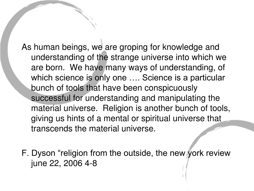 As human beings, we are groping for knowledge and understanding of the strange universe into which we are born.  We have many ways of understanding, of which science is only one …. Science is a particular bunch of tools that have been conspicuously successful for understanding and manipulating the material universe.  Religion is another bunch of tools, giving us hints of a mental or spiritual universe that transcends the material universe.