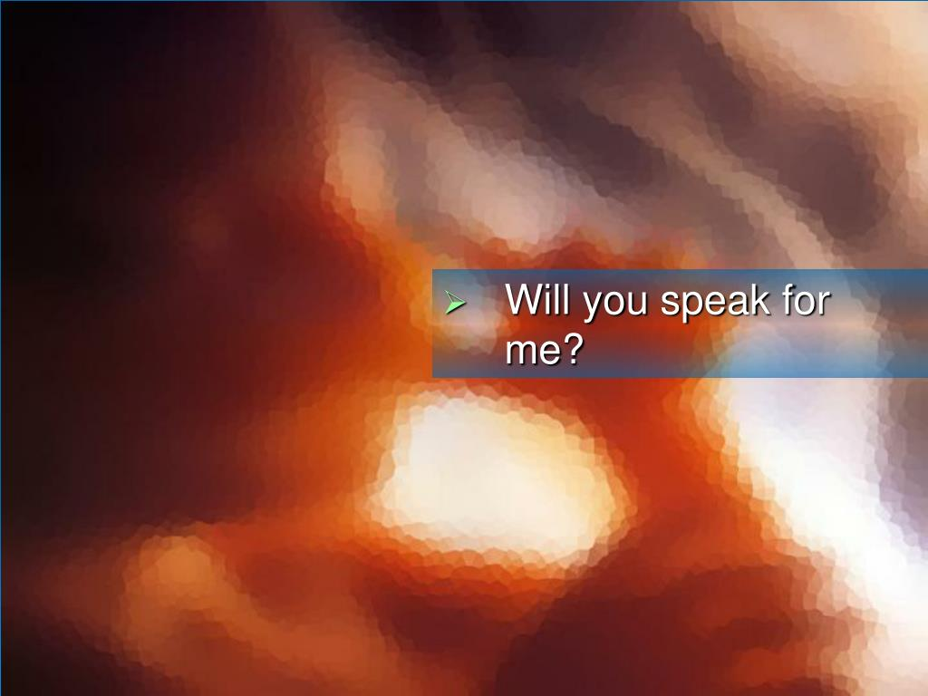 Will you speak for me?
