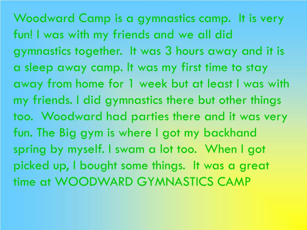 Woodward Camp is a gymnastics camp.  It is very fun! I was with my friends and we all did gymnastics together.  It was 3 hours away and it is a sleep away camp. It was my first time to stay away from home for 1 week but at least I was with my friends. I did gymnastics there but other things too.  Woodward had parties there and it was very fun. The Big gym is where I got my backhand spring by myself. I swam a lot too.  When I got picked up, I bought some things.  It was a great time at WOODWARD GYMNASTICS CAMP