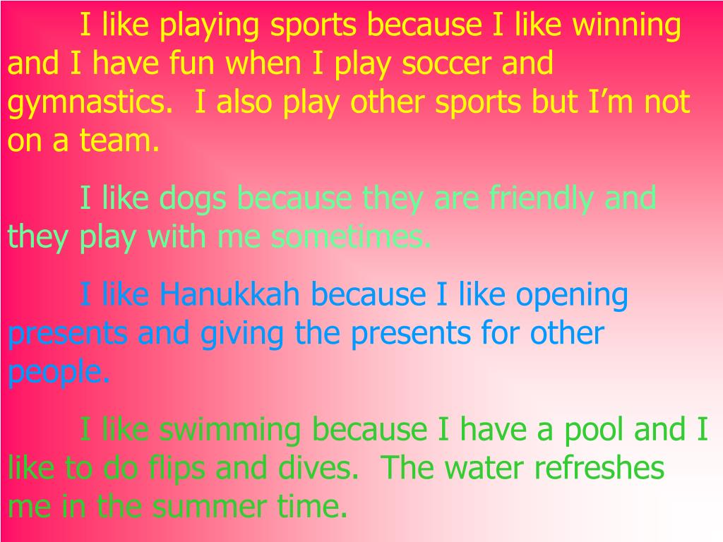 I like playing sports because I like winning and I have fun when I play soccer and gymnastics.  I also play other sports but I'm not on a team.
