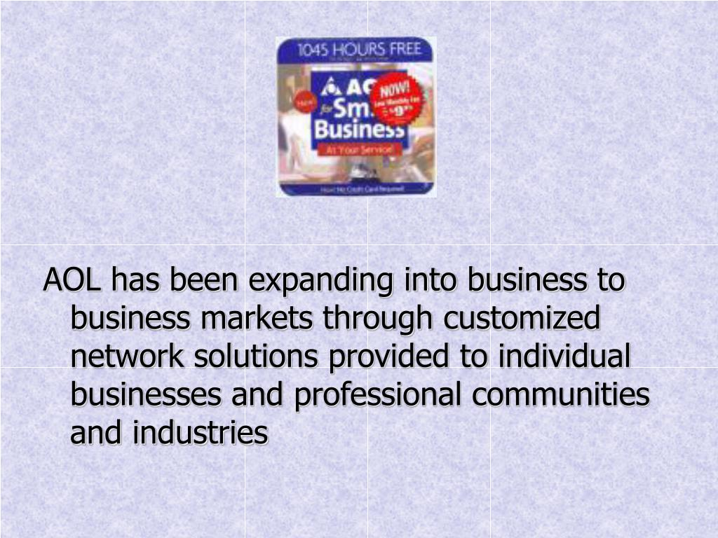 AOL has been expanding into business to business markets through customized network solutions provided to individual businesses and professional communities and industries