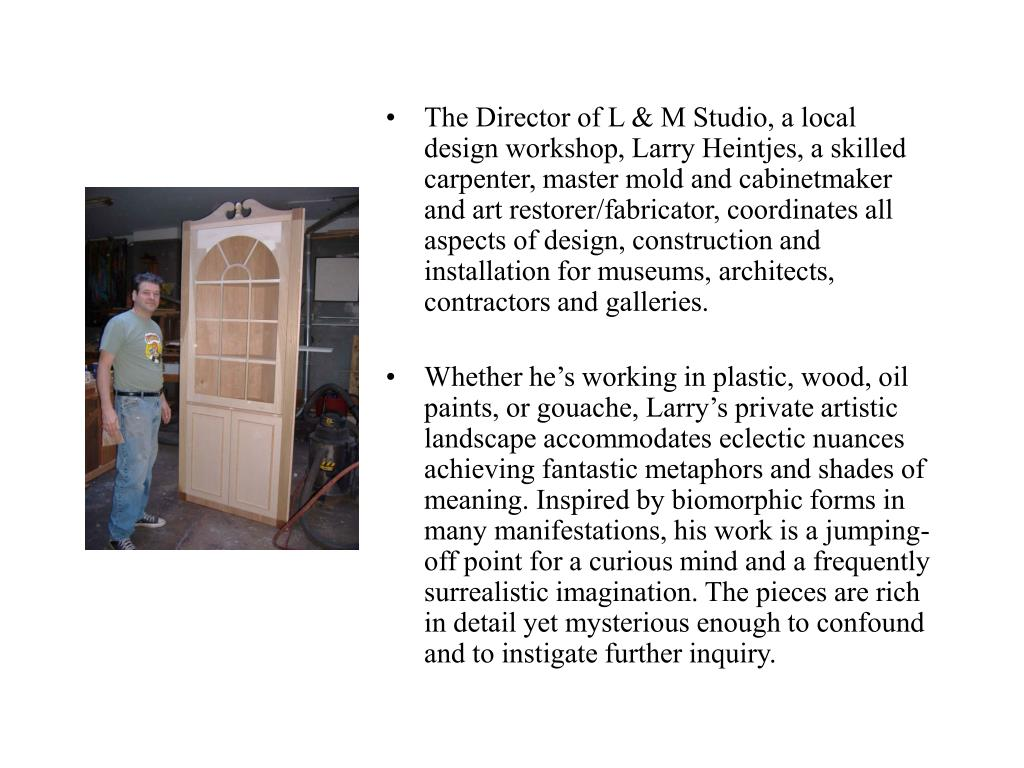 The Director of L & M Studio, a local design workshop, Larry Heintjes, a skilled carpenter, master mold and cabinetmaker and art restorer/fabricator, coordinates all aspects of design, construction and installation for museums, architects, contractors and galleries.