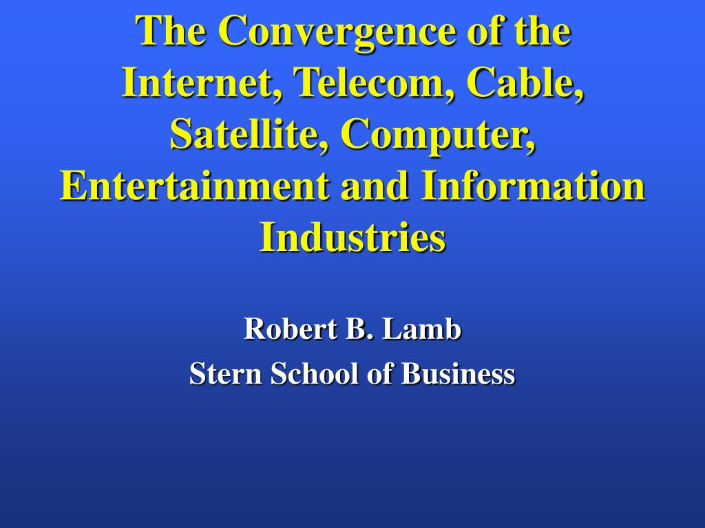 The Convergence of the Internet, Telecom, Cable, Satellite, Computer, Entertainment and Information  Industries