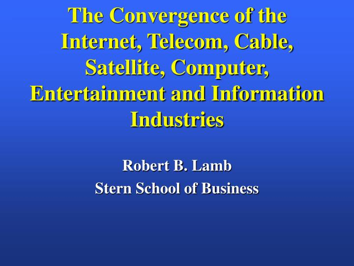 The Convergence of the Internet, Telecom, Cable, Satellite, Computer, Entertainment and Information ...