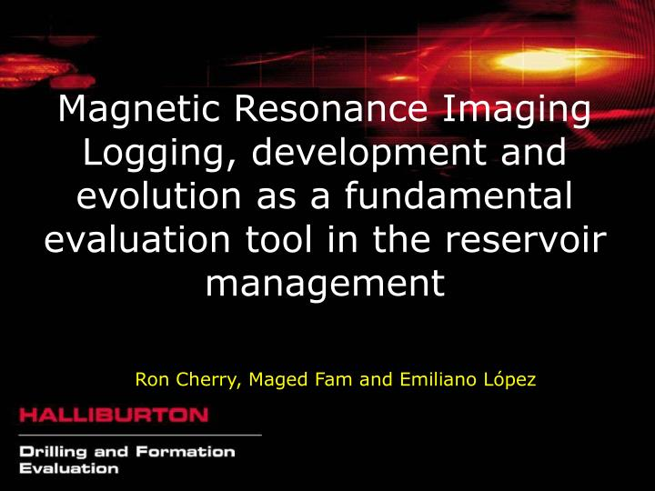 Magnetic Resonance Imaging Logging, development and evolution as a fundamental evaluation tool in th...