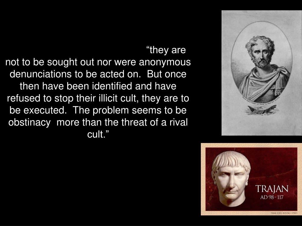 . 5.  Letters between Pliny and Trajan during the second decade of the second century.  Pliny is a provincial governor and writes to the emperor Trajan for instructions on how to deal with Christians.  Trajan replies that