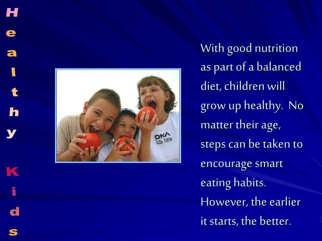 With good nutrition as part of a balanced diet, children will grow up healthy.  No matter their age, steps can be taken to encourage smart eating habits.  However, the earlier it starts, the better.