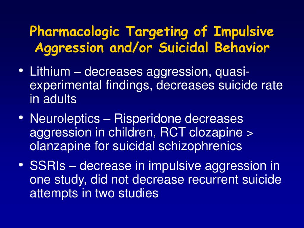 Pharmacologic Targeting of Impulsive Aggression and/or Suicidal Behavior