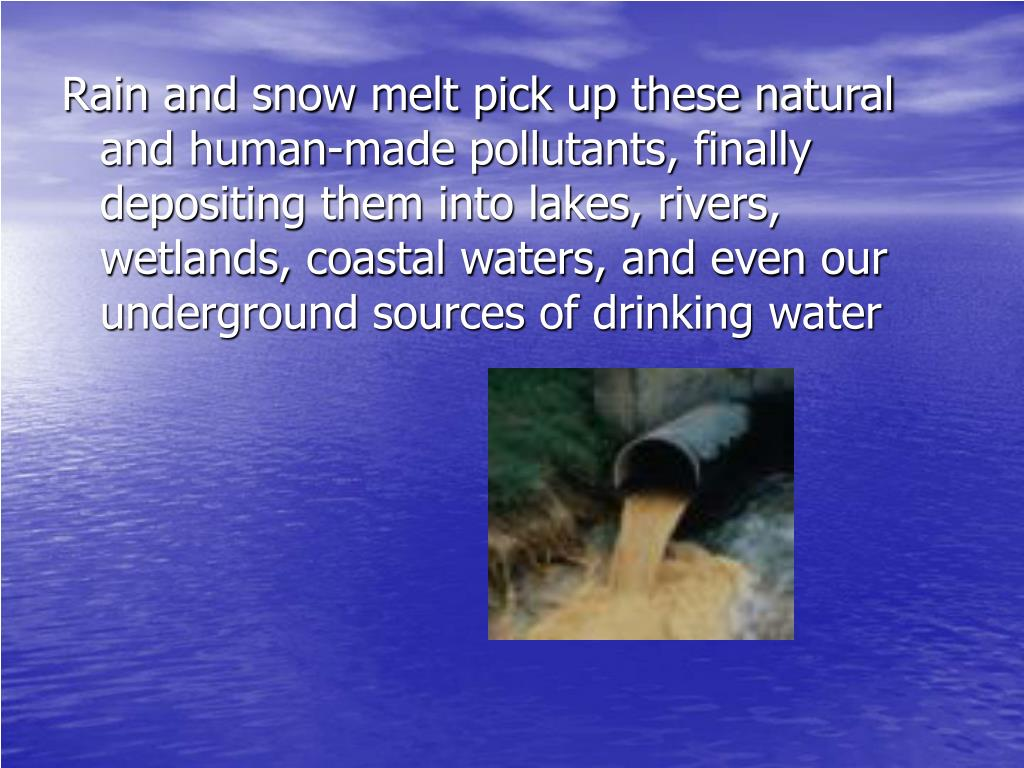 Rain and snow melt pick up these natural and human-made pollutants, finally depositing them into lakes, rivers, wetlands, coastal waters, and even our underground sources of drinking water