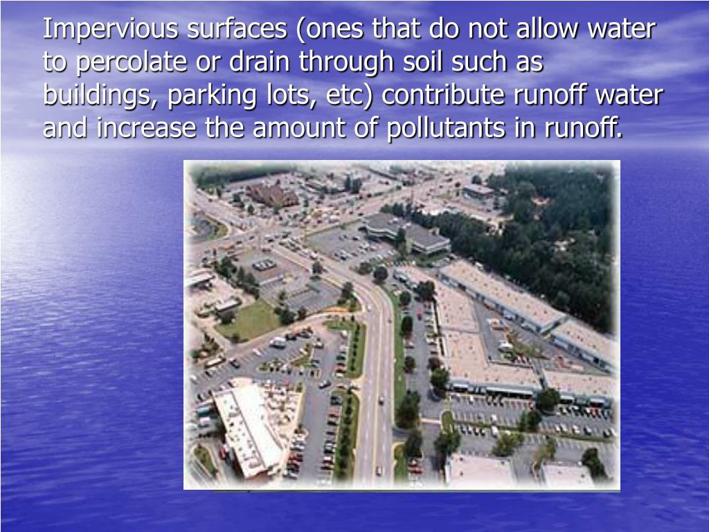 Impervious surfaces (ones that do not allow water to percolate or drain through soil such as buildings, parking lots, etc) contribute runoff water and increase the amount of pollutants in runoff.