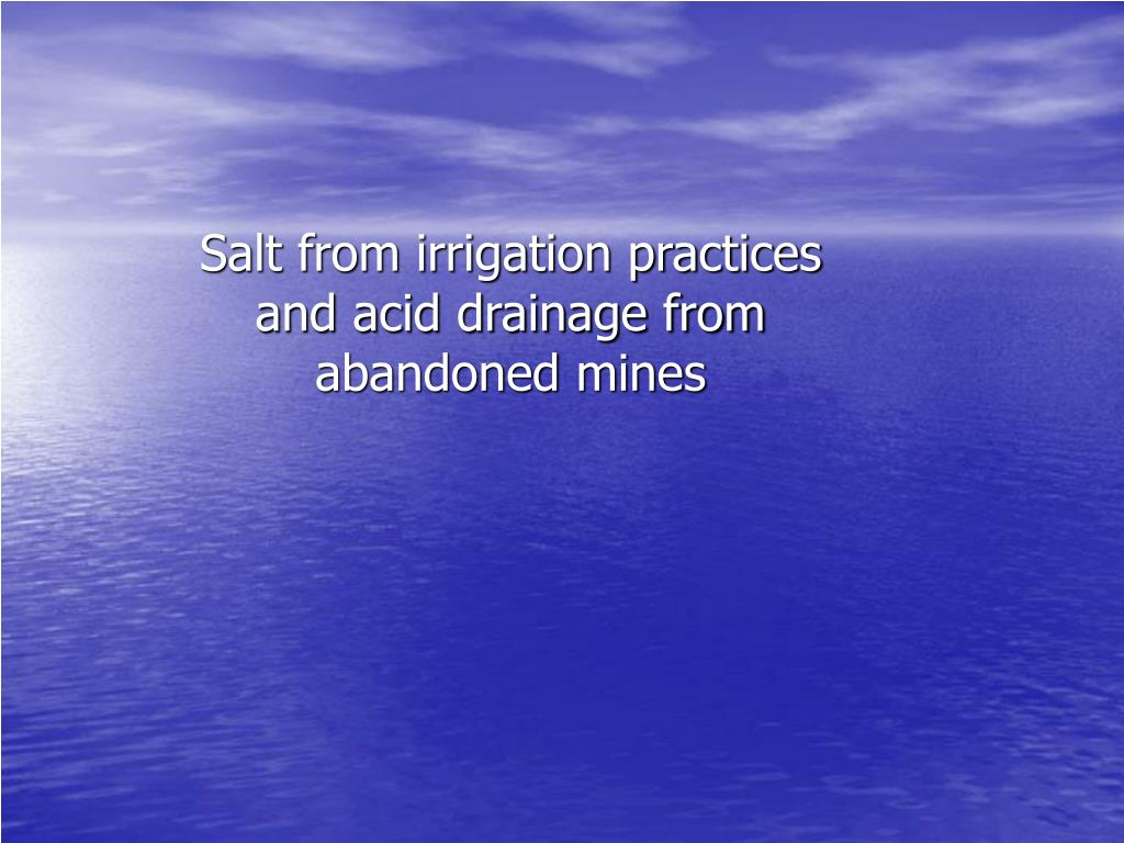 Salt from irrigation practices and acid drainage from abandoned mines