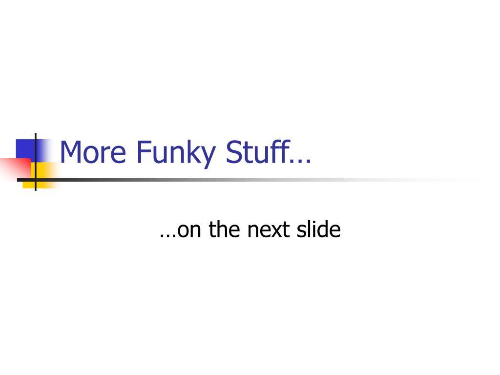 More Funky Stuff…