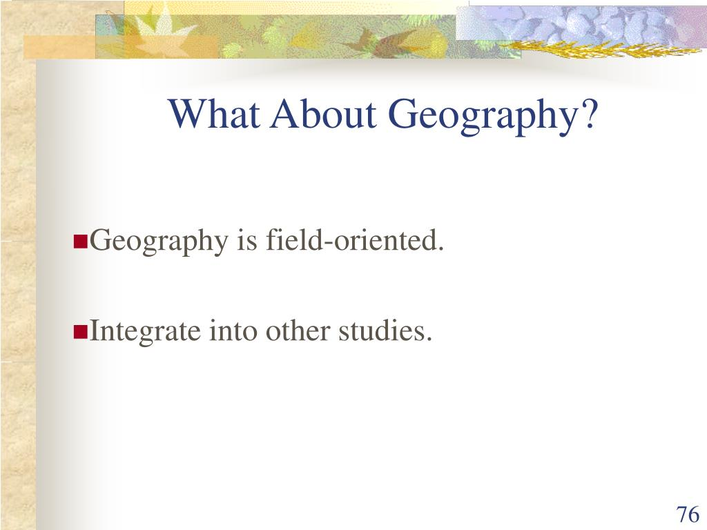 Geography is field-oriented.