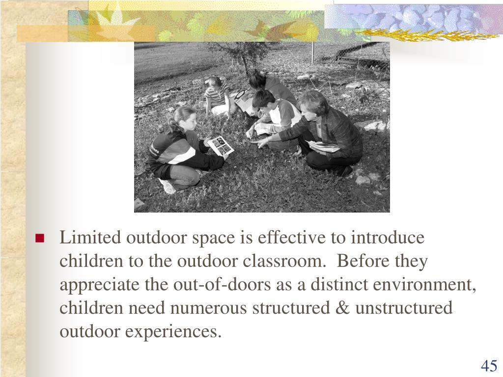 Limited outdoor space is effective to introduce children to the outdoor classroom.  Before they appreciate the out-of-doors as a distinct environment, children need numerous structured & unstructured outdoor experiences.
